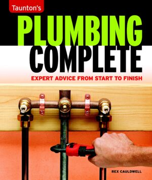 Plumbing Complete: Expert Advice from Start to Finish (Taunton's Complete)